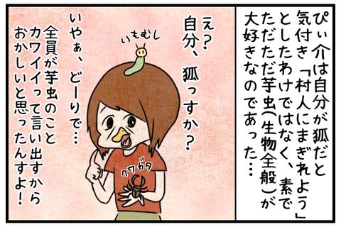 ぴぃ介は自分が狐だと気付いて村人にまぎれたのではなく、ただただ素で芋虫が好きなのであった。
