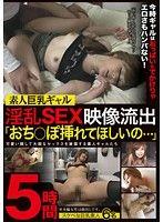 素人巨乳ギャル淫乱SEX映像流出「おち○ぽ挿れてほしいの…」5時間