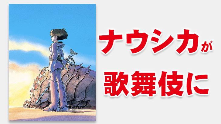 【話題】宮崎駿「風の谷のナウシカ」が歌舞伎に!映画では描かれなかった原作を完全上演、ナウシカを尾上菊之助、クシャナ役は中村七之助!!