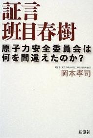 証言 班目春樹 原子力安全委員会は何を間違えたのか?