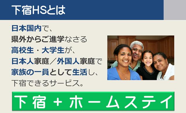 下宿ホームステイ 下宿HSとは 日本国内で、県外からご進学なさる高校生・大学生を、日本人のご家庭や外国人のご家庭で、家族の一員として生活し、下宿できるサービス。