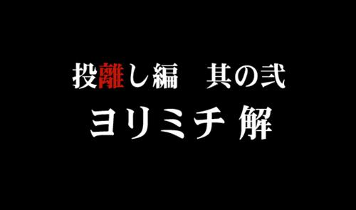 投離し編 其の弐 -ヨリミチ 解-