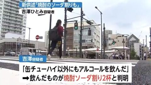 吉澤ひとみ容疑者、新供述「缶チューハイ以外にも、焼酎のソーダ割りを2杯飲んだ」
