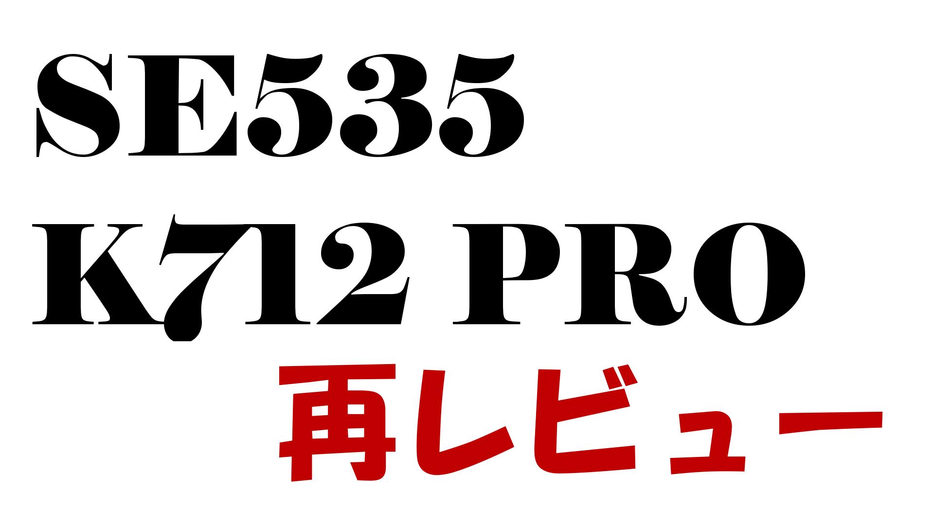 SE535 K712 PRO 再レビュー