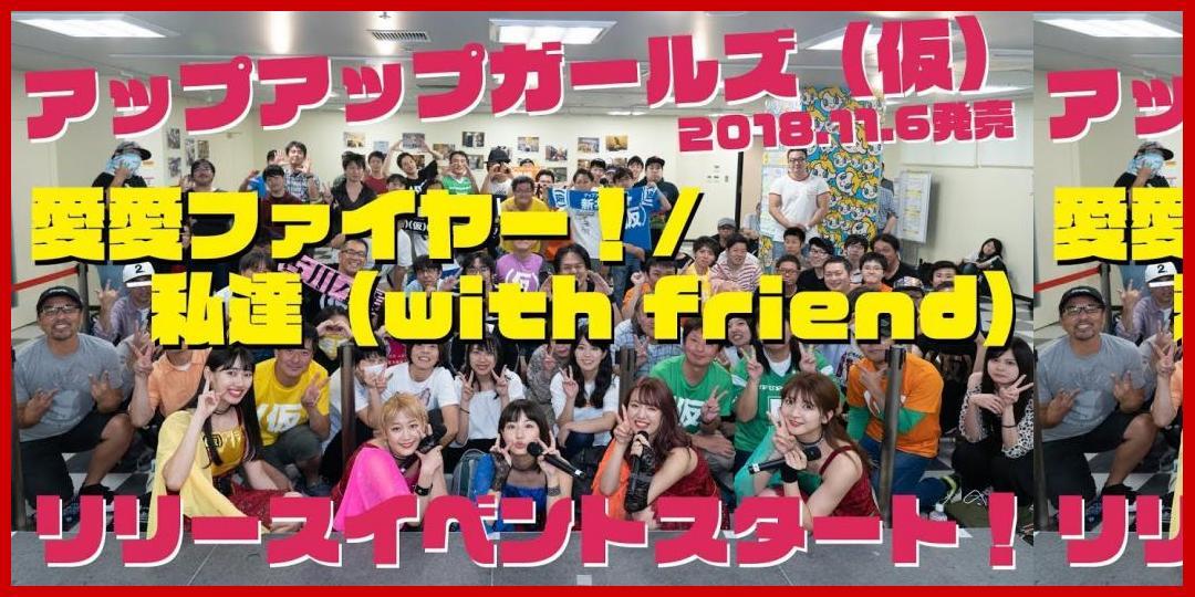[動画あり]愛愛ファイヤー!!/私達(with friend)リリイベスタート! #アプガ[アップアップガールズ]