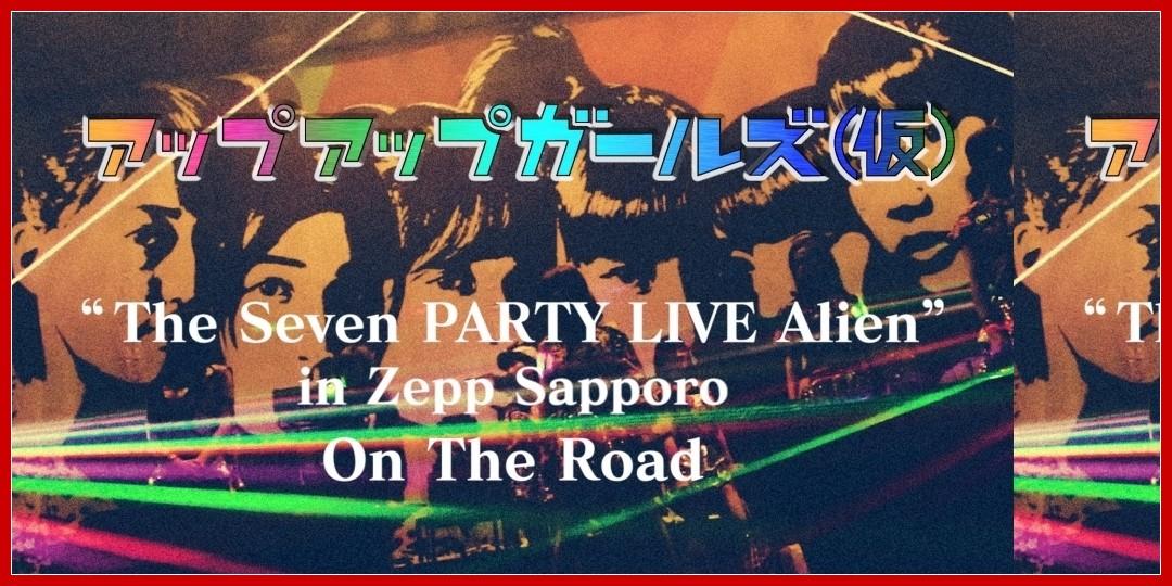 【動画あり】アップアップガールズ(仮) The Seven PARTY LIVE Alien in Zepp Sapporo - On The Road vol.1…