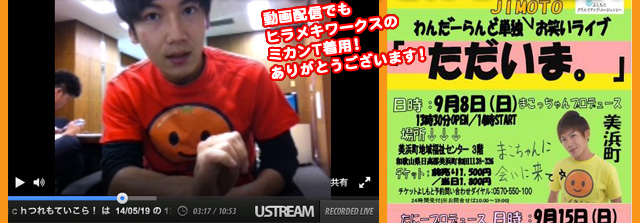 ユーストリームの動画配信やイベント・ライブでもヒラメキワークスの「キレイなミカンTシャツ」をご着用いただいています!感謝!本当にありがとうございます!