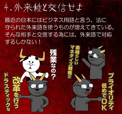 4.外来種と交信せよ 最近の日本にはビジネス用語と言う、法に 守られた外来語を使うものが増えてきている。 そんな相手と交信する為には、外来語で対応 するしかない!