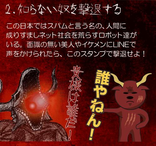 2.知らない奴を撃退する この日本ではスパムと言う名の、人間に 成りすましネット社会を荒らすロボット達が いる。面識の無い美人やイケメンにLINEで 声をかけられたら、このスタンプで撃退せよ!