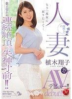 もう一度女に戻りたくて…数え切れぬ連続絶頂に失神寸前!! 遅咲きの人妻 植木翔子39歳AVデビュー!!