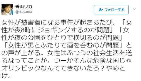 香山リカ「女性が被害者になるたびに女性叩き。女性は普通の社会生活を送るなってことか。そんな危険な国じゃオリンピックなんてできないだろ?やめとけ。」
