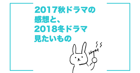 2017秋ドラマ感想と2018冬ドラマ見たいもの