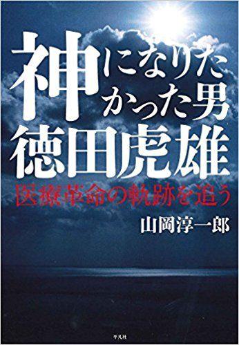 神になりたかった男 徳田虎雄:医療革命の軌跡を追う