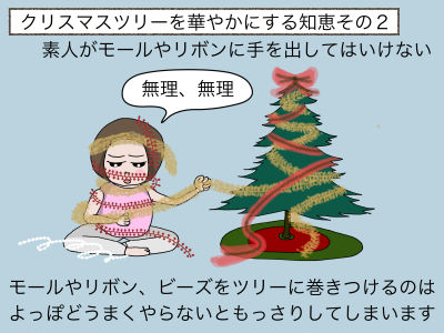 クリスマスツリーを華やかにする知恵その2 素人がモールやリボンに手を出してはいけない モールやリボン、ビーズをツリーに巻きつけるのはよっぽどうまくやらないともっさりしてしまいます。「無理、無理」