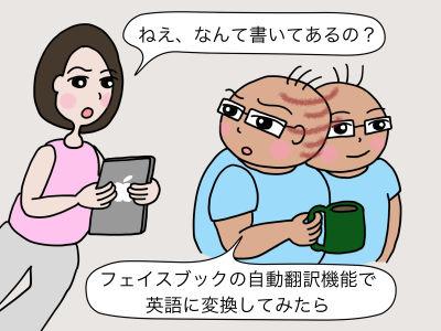 「ねえ、なんて書いてあるの?」「フェイスブックの自動翻訳機能で、英語に変換してみたら」