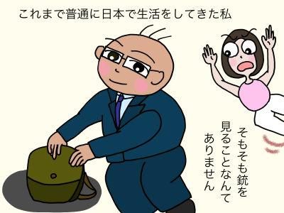 これまで普通に日本で生活をしてきた私 そもそも銃を見ることなんてありません
