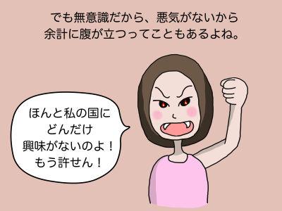 でも無意識だから、悪気がないから余計に腹が立つってこともあるよね。「ほんと私の国にどんだけ興味がないのよ! もう許せん!」