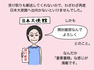受け取りも郵送してくれないので、わざわざ再度日本大使館へ出向かないといけませんでした。しかも「開封厳禁なんでよろしく」とのこと。なんだか「重要書類」な感じが満載です。