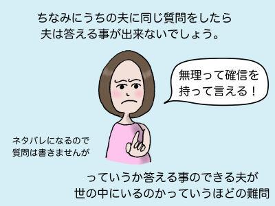 ちなみにうちの夫に同じ質問をしたら夫は答える事が出来ないでしょう。「無理って確信を持って言える!」っていうか答える事のできる夫が世の中にいるのかっていうほどの難問 ネタバレになるので質問は書きませんが