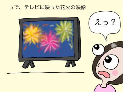 っで、テレビに映った花火の映像「えっ?」