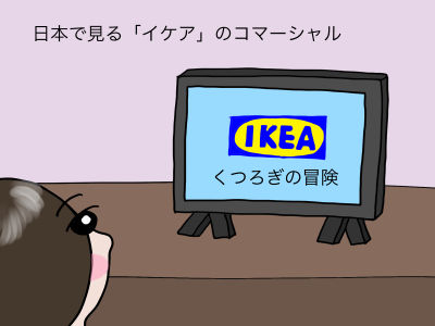 日本で見る「イケア」のコマーシャル「くつろぎの冒険イケア」