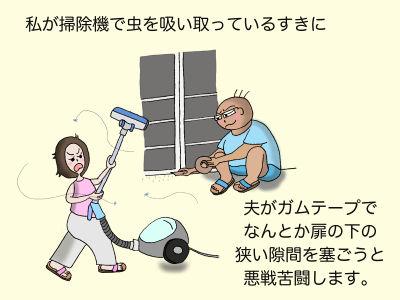 私が掃除機で虫を吸い取っているすきに、夫がガムテープでなんとか扉の下の狭い隙間を塞ごうと悪戦苦闘します。