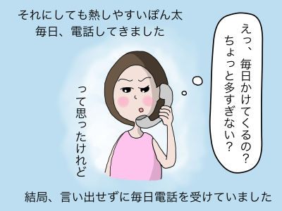 それにしても熱しやすいぽん太 毎日、電話してきました。えっ毎日 ちょっと多すぎない?って思ったけれど結局言い出せずに毎日電話を受けていました。