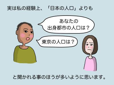 実は私の経験上、「日本の人口」よりも「あなたの出身都市の人口は?」「東京の人口は?」と聞かれる事のほうが多いように思います。