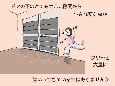 ドアの下のとてもせまい隙間から小さな変な虫がブワ〜と大量にはいってきているではありませんか