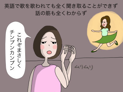英語で歌を歌われても全く聞き取ることができず、話の筋も全くわからず「これぞまさしくチンプンカンプン」