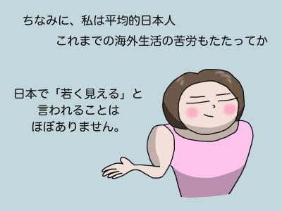 ちなみに、私は平均的日本人 これまでの海外生活の苦労もたたってか日本で「若く見える」と言われることはほぼありません。