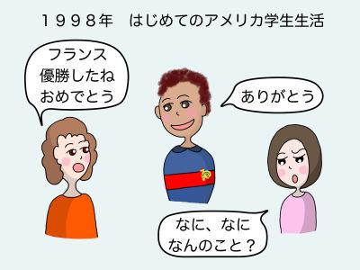 1998年 初めてのアメリカ学生生活 「フランス優勝したね おめでとう」「ありがとう」「なに? なに? 何のこと?」