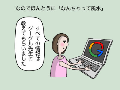 なのでほんとうに「なんちゃって風水」 「すべての情報はグーグル先生に教えてもらいました」