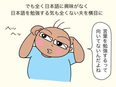 でも全く日本語に興味がなく、日本語を勉強する気も全くない夫を横目に「言葉を勉強するって向いてないんだよね」