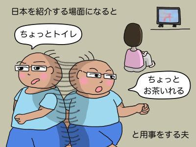 日本を紹介する場面になると「ちょっとトイレ」「ちょっとお茶いれる」と用事をする夫