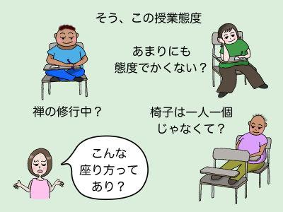 そう、この授業態度 あまりにも態度でかくない? 禅の修行中? 椅子は一人一個じゃなくて? 「こんな座り方ってあり?」