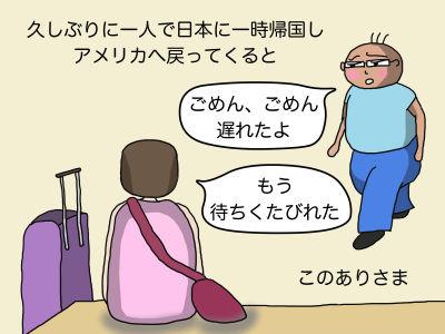 久しぶりに一人で日本に一時帰国しアメリカへ戻ってくると「ごめん、ごめん 遅れたよ」「もう待ちくたびれた」このありさま