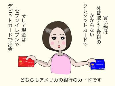 買い物は外貨取引手数料のかからないクレジットカードで そして現金はセブンイレブンでデビットカードで出金 どちらもアメリカの銀行のカードです