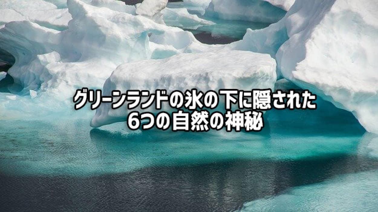 北極圏、グリーンランドの氷の下に隠された6つの自然の神秘