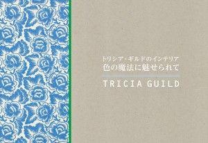 最新刊は、「トリシア・ギルドのインテリア — 色の魔法に魅せられて 」  日本語版 ¥3,800(税別) 発行/㈱グラフィック社