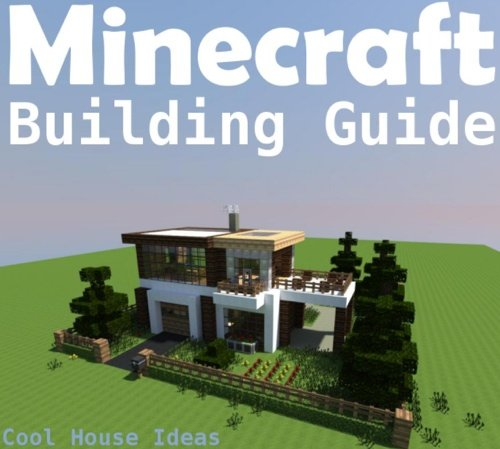 Minecraft Building Guide Cool House Ideas, Awesome Structures and Step,by,Step Blueprints
