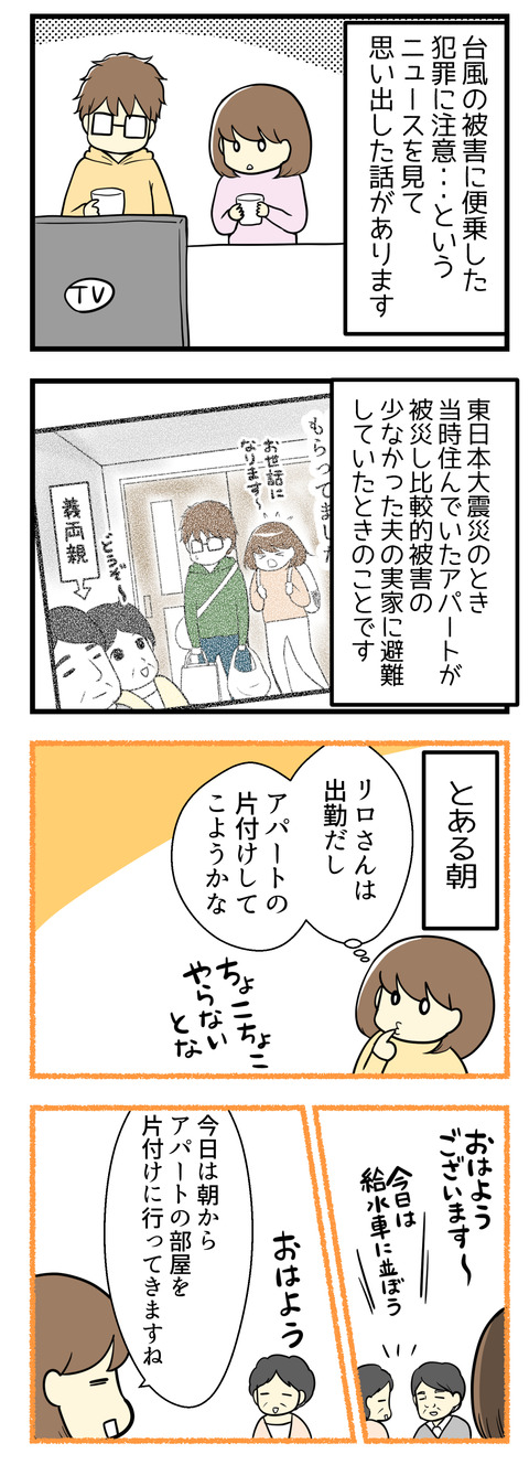 テレビで台風19号の被災地で被害に便乗した犯罪に注意、というニュースを見て思い出した話があります。これは東日本大震災のあと住んでいたアパートが被災して、比較的被害の少なかった夫の実家へ避難していたときのことです。とある日、一人でアパートの片付けに行こうとしていたら