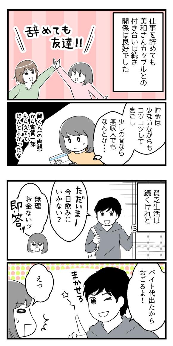 仕事を辞めても元々同僚だった美和さんカップルとの付き合いは良好でした。貯金は少ないながらもコツコツしてきたし、少しの間なら無収入でもなんとかなると思っていました。