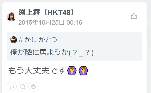 渕上舞(HKT48)(18時間前)もう大丈夫です加タカ俺が隣に居ようか( ? _ ? )