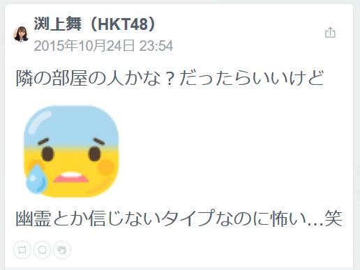 渕上舞(HKT48)(18時間前)隣の部屋の人かな?だったらいいけど幽霊とか信じないタイプなのに怖い…笑