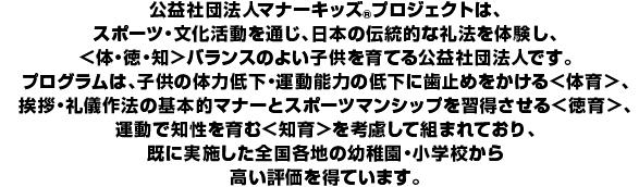 公益社団法人マナーキッズ(R)プロジェクトは、スポーツ・文化活動を通じ、日本の伝統的な礼法を体験し、<体・徳・知>バランスのよい子どもを育てるNPOです。プログラムは、子どもの体力低下・運動能力の低下に歯止めをかける<体育>、挨拶・礼儀作法の基本的マナーとスポーツマンシップを習得させる<徳育>、運動で知性を育む<知育>を考慮して組まれており、既に実施した全国各地の幼稚園・小学校から高い評価を得ています。