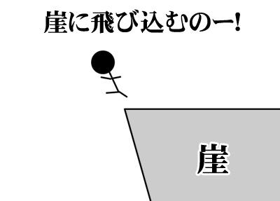 崖に飛びこむの!