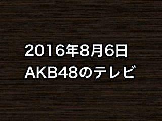 「時をかける少女」など、2016年8月6日のAKB48関連のテレビ