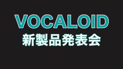 ニコ生:VOCALOID新製品発表会