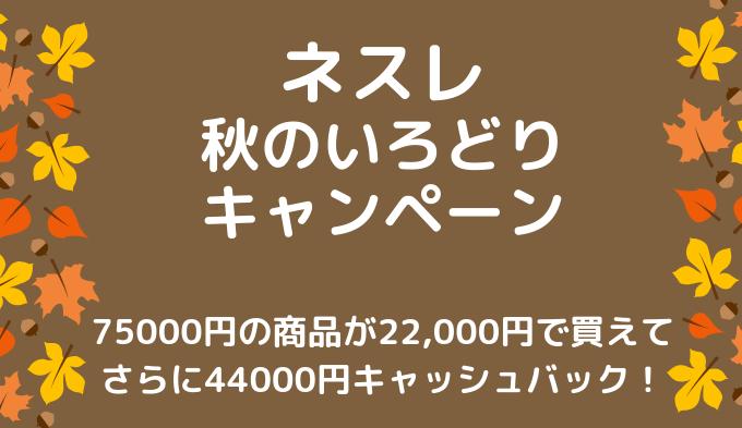 ネスレ秋のいろどりキャンペーンで高額キャッシュバック+コーヒー75000円分もらえるチャンス